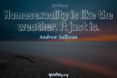 Photo Quote of Homosexuality is like the weather. It just is.