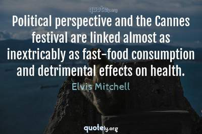 Photo Quote of Political perspective and the Cannes festival are linked almost as inextricably as fast-food consumption and detrimental effects on health.
