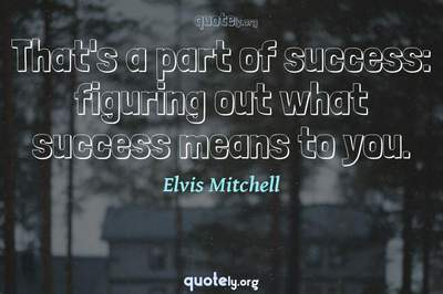 Photo Quote of That's a part of success: figuring out what success means to you.