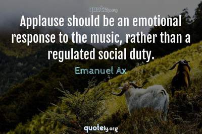 Photo Quote of Applause should be an emotional response to the music, rather than a regulated social duty.