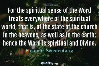 Photo Quote of For the spiritual sense of the Word treats everywhere of the spiritual world, that is, of the state of the church in the heavens, as well as in the earth; hence the Word is spiritual and Divine.