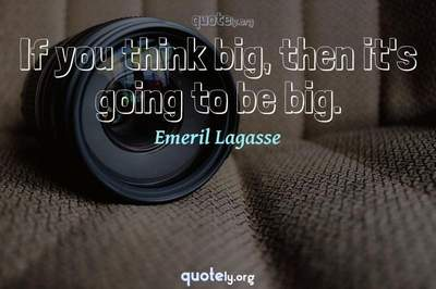 Photo Quote of If you think big, then it's going to be big.