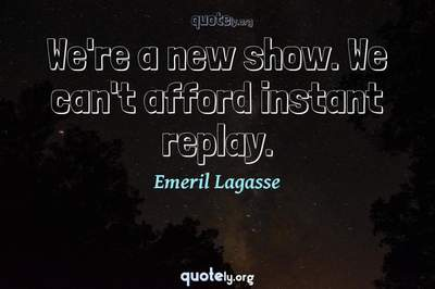 Photo Quote of We're a new show. We can't afford instant replay.