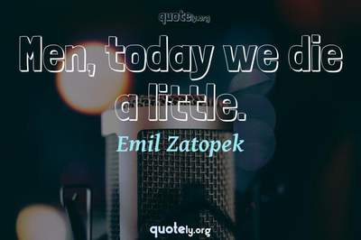Photo Quote of Men, today we die a little.