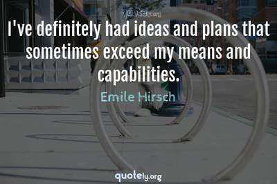 Photo Quote of I've definitely had ideas and plans that sometimes exceed my means and capabilities.