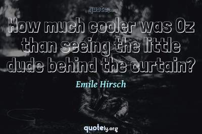 Photo Quote of How much cooler was Oz than seeing the little dude behind the curtain?