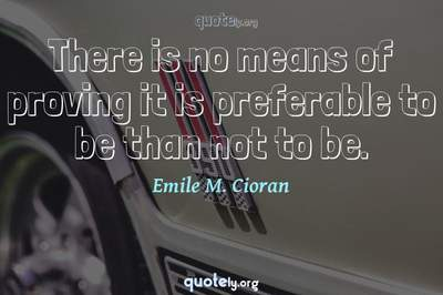 Photo Quote of There is no means of proving it is preferable to be than not to be.