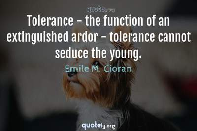 Photo Quote of Tolerance - the function of an extinguished ardor - tolerance cannot seduce the young.