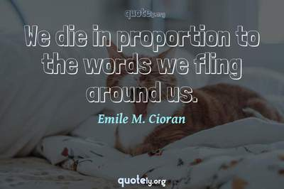 Photo Quote of We die in proportion to the words we fling around us.