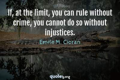 Photo Quote of If, at the limit, you can rule without crime, you cannot do so without injustices.