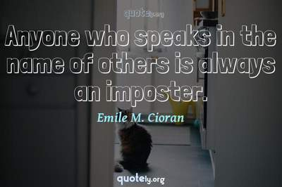 Photo Quote of Anyone who speaks in the name of others is always an imposter.