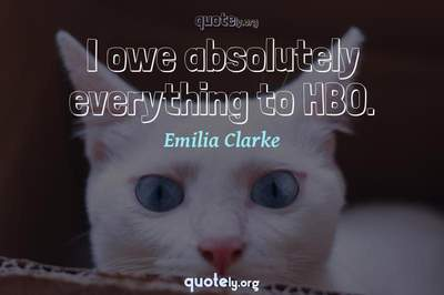 Photo Quote of I owe absolutely everything to HBO.
