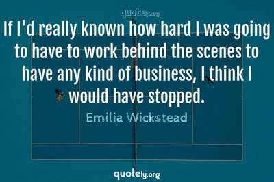 Photo Quote of If I'd really known how hard I was going to have to work behind the scenes to have any kind of business, I think I would have stopped.
