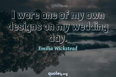 Photo Quote of I wore one of my own designs on my wedding day.
