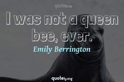 Photo Quote of I was not a queen bee, ever.