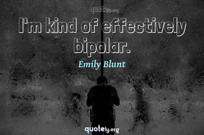 Photo Quote of I'm kind of effectively bipolar.