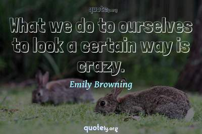 Photo Quote of What we do to ourselves to look a certain way is crazy.