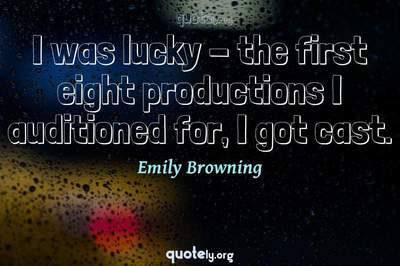 Photo Quote of I was lucky - the first eight productions I auditioned for, I got cast.