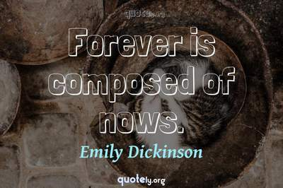 Photo Quote of Forever is composed of nows.
