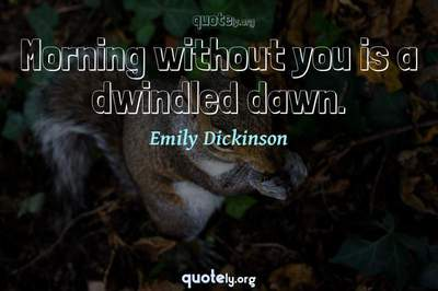 Photo Quote of Morning without you is a dwindled dawn.