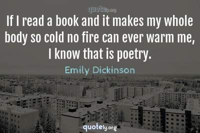 Photo Quote of If I read a book and it makes my whole body so cold no fire can ever warm me, I know that is poetry.