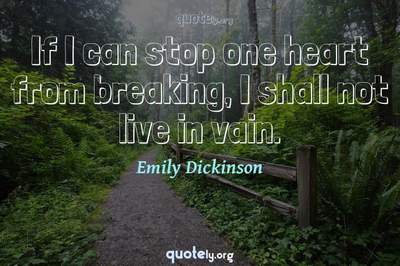 Photo Quote of If I can stop one heart from breaking, I shall not live in vain.