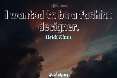 Photo Quote of I wanted to be a fashion designer.