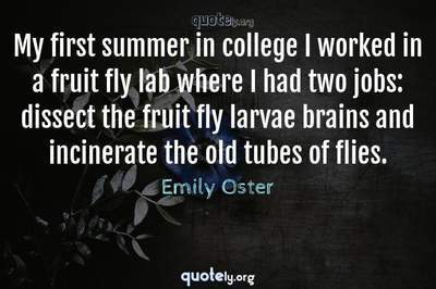 Photo Quote of My first summer in college I worked in a fruit fly lab where I had two jobs: dissect the fruit fly larvae brains and incinerate the old tubes of flies.