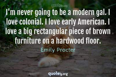 Photo Quote of I'm never going to be a modern gal. I love colonial. I love early American. I love a big rectangular piece of brown furniture on a hardwood floor.