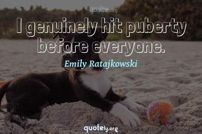 Photo Quote of I genuinely hit puberty before everyone.