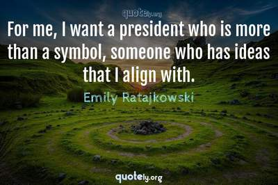 Photo Quote of For me, I want a president who is more than a symbol, someone who has ideas that I align with.