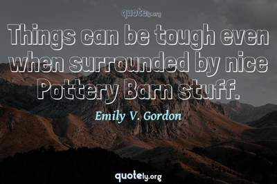 Photo Quote of Things can be tough even when surrounded by nice Pottery Barn stuff.