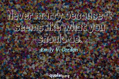 Photo Quote of Never marry because it seems like what you should do.