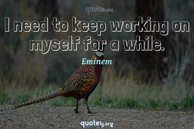 Photo Quote of I need to keep working on myself for a while.
