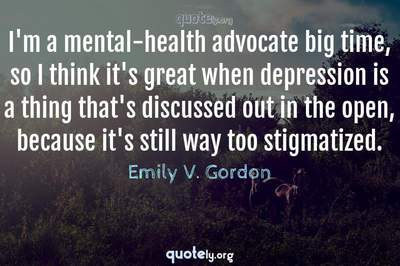 Photo Quote of I'm a mental-health advocate big time, so I think it's great when depression is a thing that's discussed out in the open, because it's still way too stigmatized.
