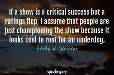 Photo Quote of If a show is a critical success but a ratings flop, I assume that people are just championing the show because it looks cool to root for an underdog.