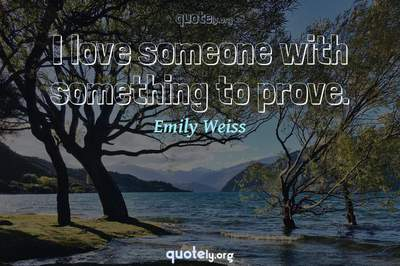 Photo Quote of I love someone with something to prove.