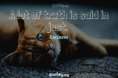 Photo Quote of A lot of truth is said in jest.