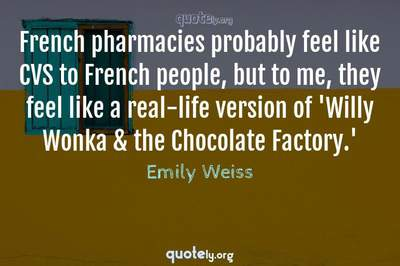 Photo Quote of French pharmacies probably feel like CVS to French people, but to me, they feel like a real-life version of 'Willy Wonka & the Chocolate Factory.'