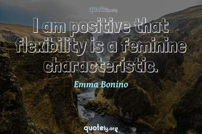 Photo Quote of I am positive that flexibility is a feminine characteristic.