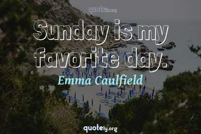 Photo Quote of Sunday is my favorite day.