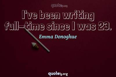 Photo Quote of I've been writing full-time since I was 23.