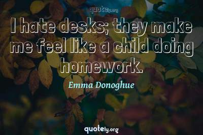 Photo Quote of I hate desks; they make me feel like a child doing homework.