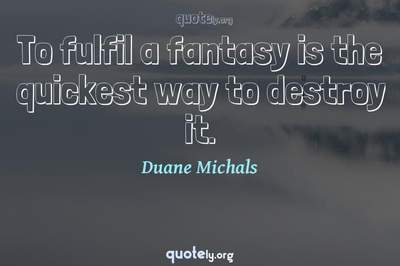 Photo Quote of To fulfil a fantasy is the quickest way to destroy it.