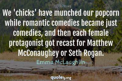 Photo Quote of We 'chicks' have munched our popcorn while romantic comedies became just comedies, and then each female protagonist got recast for Matthew McConaughey or Seth Rogan.