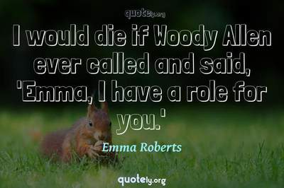 Photo Quote of I would die if Woody Allen ever called and said, 'Emma, I have a role for you.'