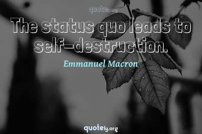 Photo Quote of The status quo leads to self-destruction.