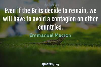 Photo Quote of Even if the Brits decide to remain, we will have to avoid a contagion on other countries.