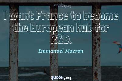 Photo Quote of I want France to become the European hub for R&D.