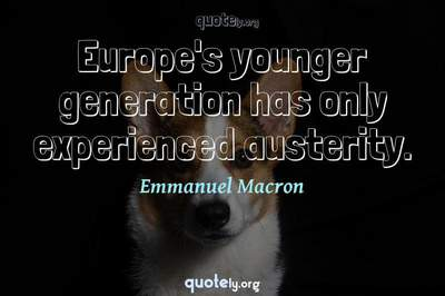 Photo Quote of Europe's younger generation has only experienced austerity.